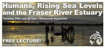 July 24 2018: Free Lecture At The Vancouver Aquarium – Humans, Rising Sea Levels and the Fraser River Estuary | Ocean Matters